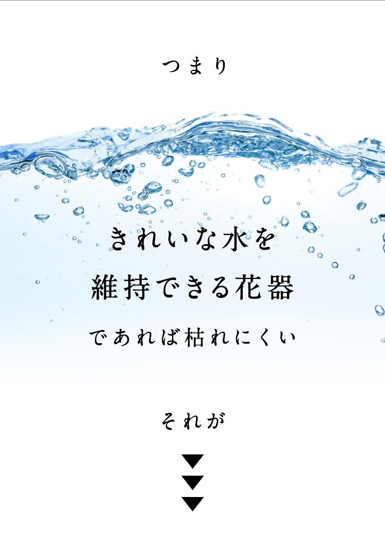 つまり、きれいな水を維持できる花器があれば枯れにくい。それが…