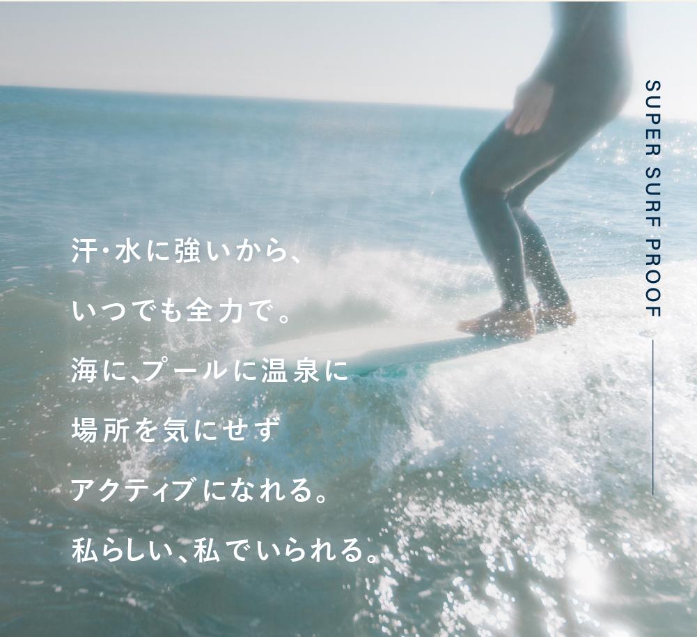 汗・水に強いからいつでも全力で。海に、プールに温泉に場所を気にせずアクティブになれる。私らしい、私でいられる。