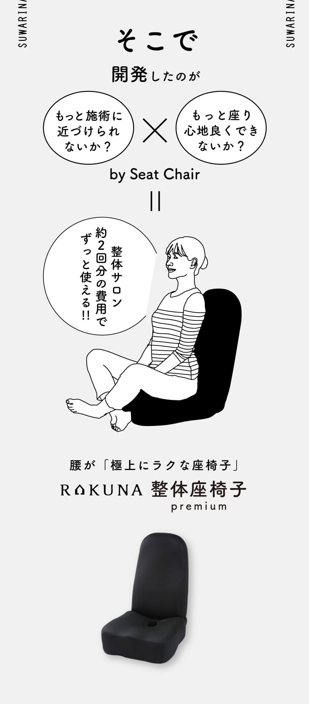 そこで開発したのがこの、腰が「極上にラクな座椅子」RAKUNA整体座椅子premium より施術に近づけ、座り心地を良くするよう開発!整体サロン約2回分の費用でずっと使えます